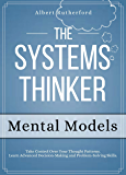 The Systems Thinker - Mental Models: Take Control Over Your Thought Patterns. Learn Advanced Decision-Making and Problem…