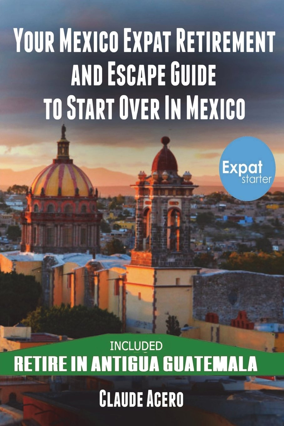 Your Mexico Expat Retirement and Escape Guide to Start Over in Mexico: Free Book: Retire in  Antigua Guatemala ebook