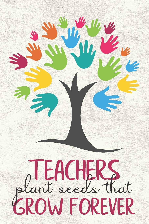 Teachers Plant Seeds That Grow Forever Journal Or Notebook Great Gift Idea For Teacher Appreciation Day Or Retirement Gift Idea For School Teachers Emporium Journal 9781074125622 Books