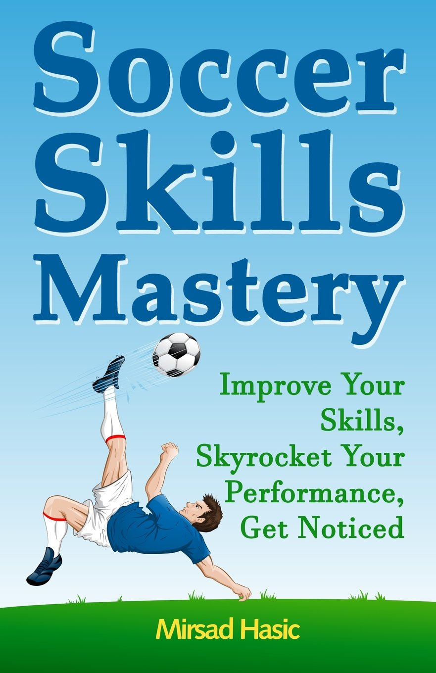 Soccer Skills Mastery: Improve Your Skills, Skyrocket Your Performance, Get Noticed