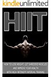 HIIT: How to Lose Weight, Get Shredded Muscles and Improve Your Health with High-Intensity Interval Training