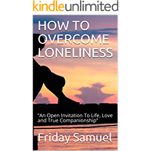 "HOW TO OVERCOME LONELINESS: ""An Open Invitation To Life, Love and True Companionship"""