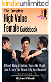 The Complete High Value Female Guidebook: Attract Male Attention, Score Mr. Right and Create the Dream Life You Deserve! (The High Value Female Empowerment Series Book 3)