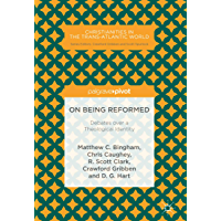 On Being Reformed: Debates over a Theological Identity (Christianities in the Trans-Atlantic World)