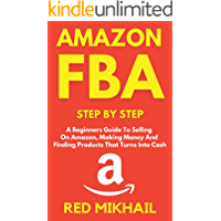AMAZON FBA Step By Step (2021 Update): A Beginners Guide To Selling On Amazon, Making Money And Finding Products That…