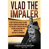 Vlad the Impaler: A Captivating Guide to How Vlad III Dracula Became One of the Most Crucial Rulers of Wallachia and His…