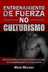 Entrenamiento de fuerza NO culturismo: Cómo desarrollar músculo y perder grasa...sin transformarse en un culturista (Entrenamiento de fuerza 101 nº 1) (Spanish Edition) Kindle Edition