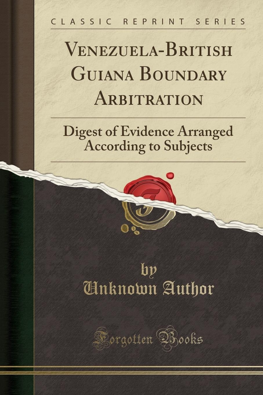 Read Online Venezuela-British Guiana Boundary Arbitration: Digest of Evidence Arranged According to Subjects (Classic Reprint) PDF