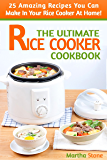 The Ultimate Rice Cooker Cookbook: 25 Amazing Recipes You Can Make In Your Rice Cooker At Home! (Rice Cooker Recipes Book 1)