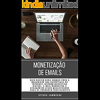 Monetização De Emails: Guia Básico Para Ajudar Você A Organizar Sua Estratégia Na Internet, Usando Marketing Digital, E-mail Marketing E Geração De Leads Qualificados Para Se Tornarem Seus Clientes
