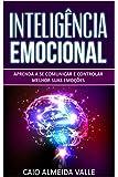 Inteligência Emocional: Aprenda a se comunicar e controlar melhor suas emoções para se comunicar melhor e multiplicar…