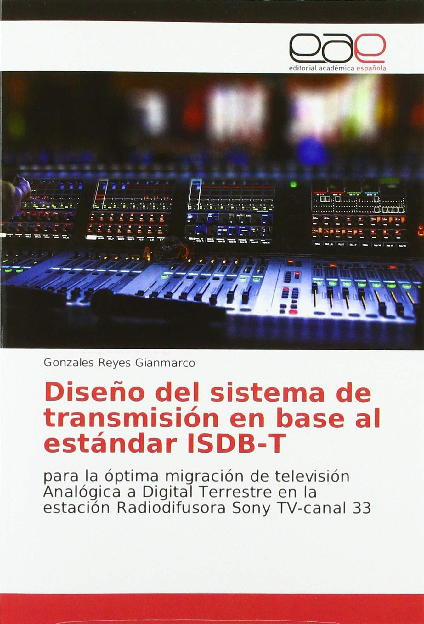 Diseño del sistema de transmisión en base al estándar ISDB-T: para la óptima migración de televisión Analógica a Digital Terrestre en la estación Radiodifusora Sony TV-canal 33: Amazon.es: Gianmarco, Gonzales Reyes: Libros