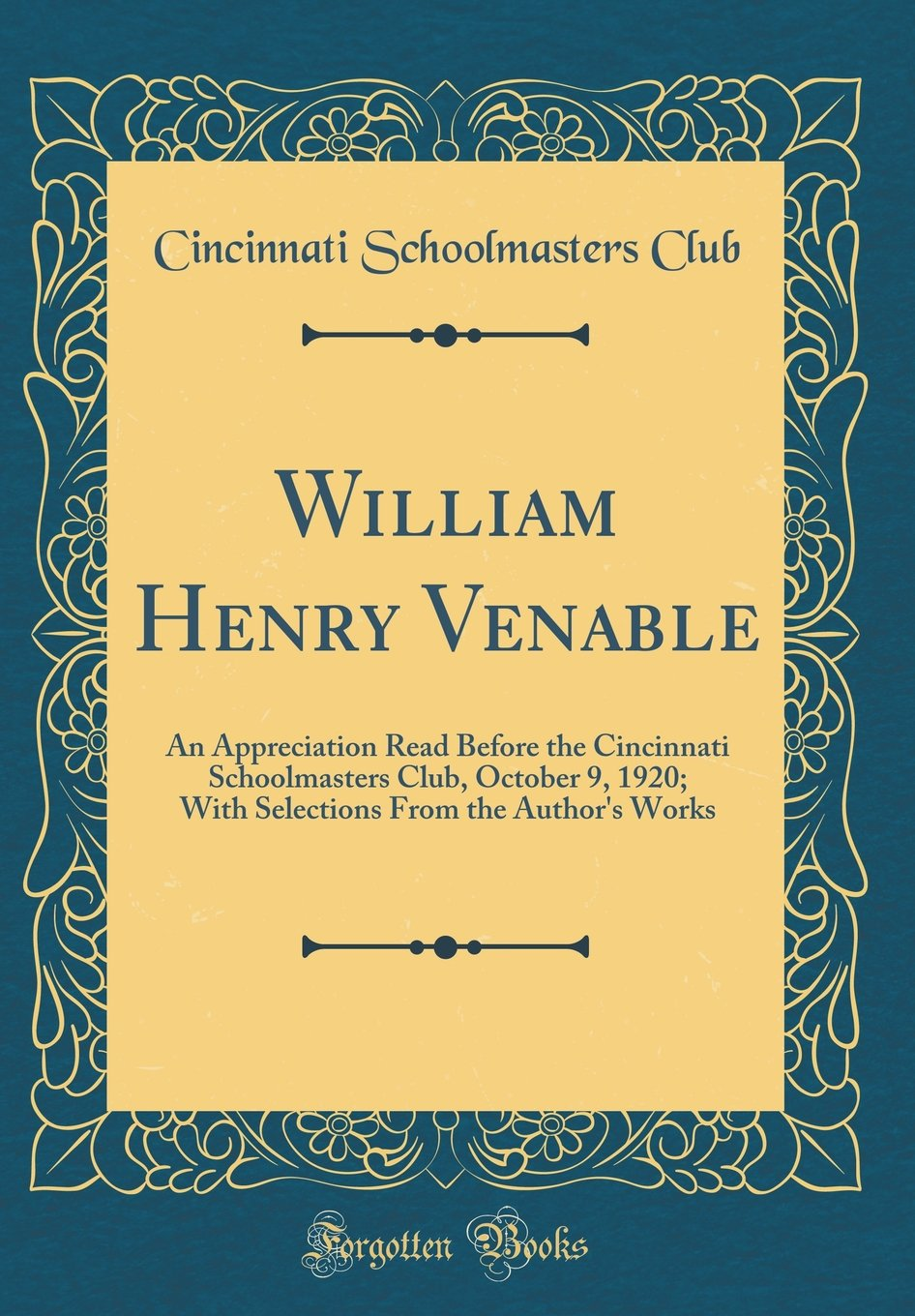 Read Online William Henry Venable: An Appreciation Read Before the Cincinnati Schoolmasters Club, October 9, 1920; With Selections From the Author's Works (Classic Reprint) PDF