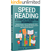 Speed Reading: A Complete Guide for Beginners: Quick & Easy Tips to Increase Your Reading Speed, Increase Productivity and Improve Memory (Speed Reading ... Improve Memory, Increase Productivity)