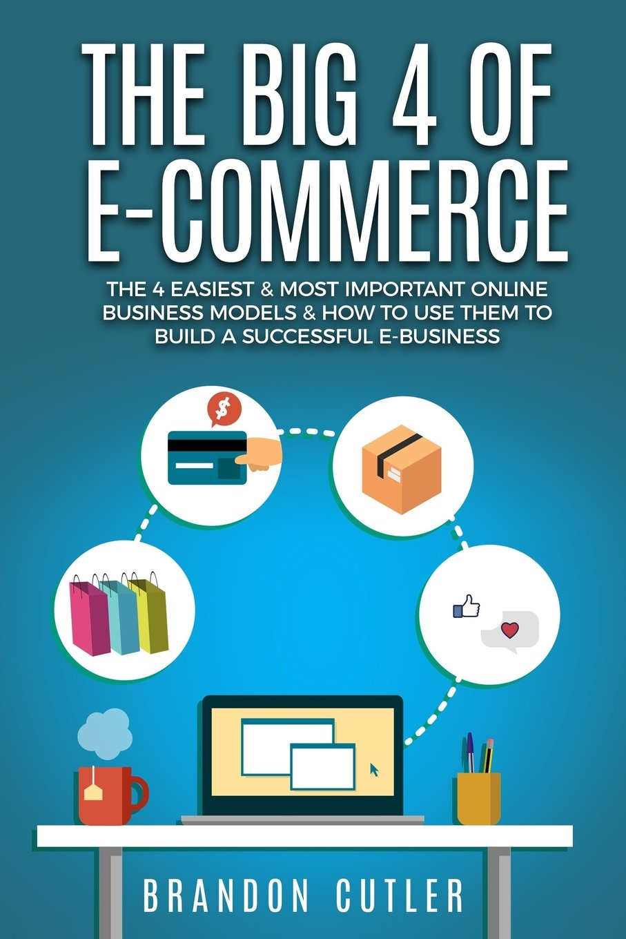 The Big 4 of E-Commerce: The 4 Easiest & Most Important Online Business Models & How to Use Them to Build a Successful e-Business (Dropshipping, Affiliate Marketing, Blogging, Information Products) ebook
