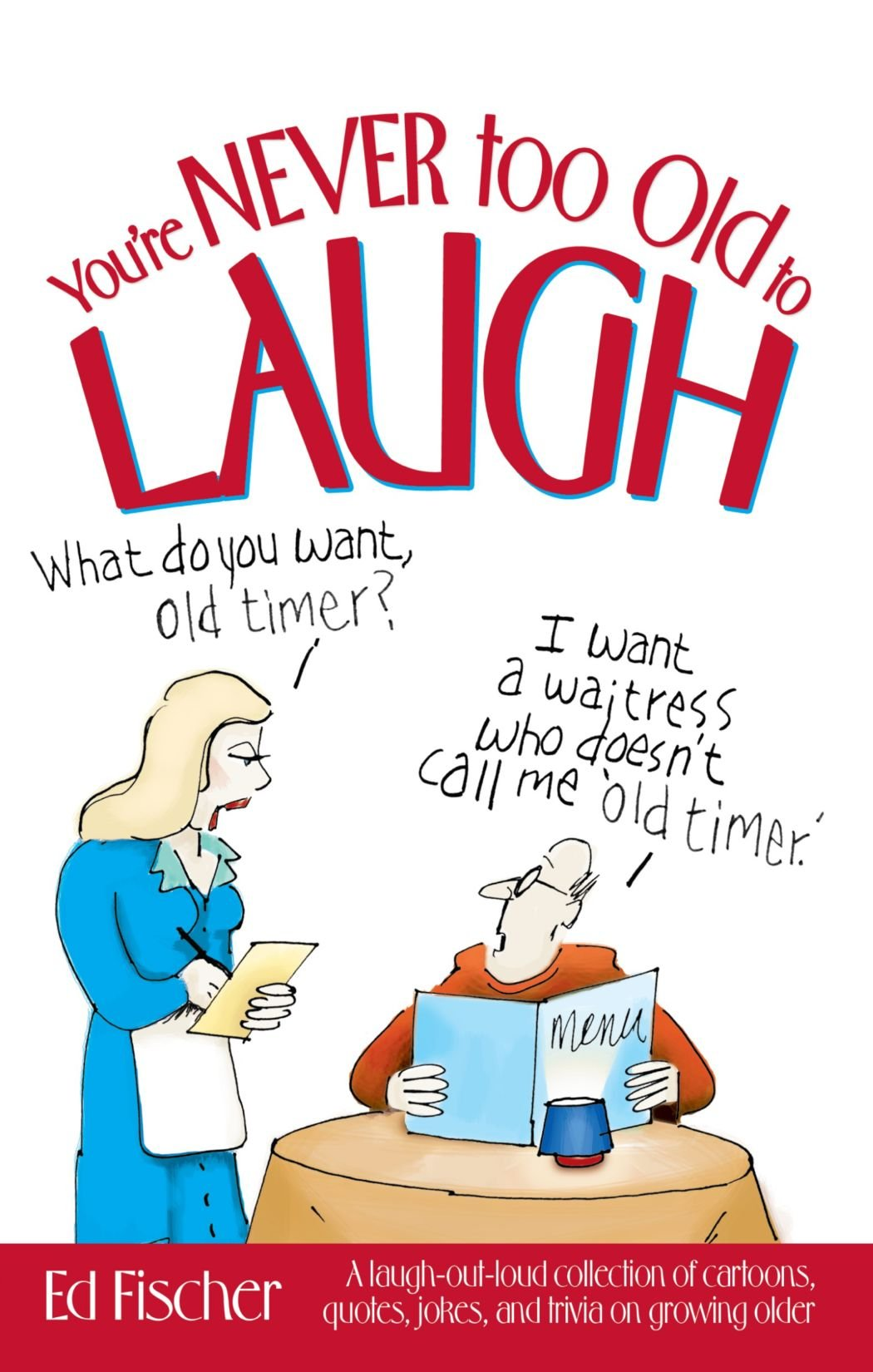 Youre Never Too Old To Laugh A Out Loud Collection Of Cartoons Quotes Jokes And Trivia On Growing Older Ed Fischer 9781451670493 Amazon