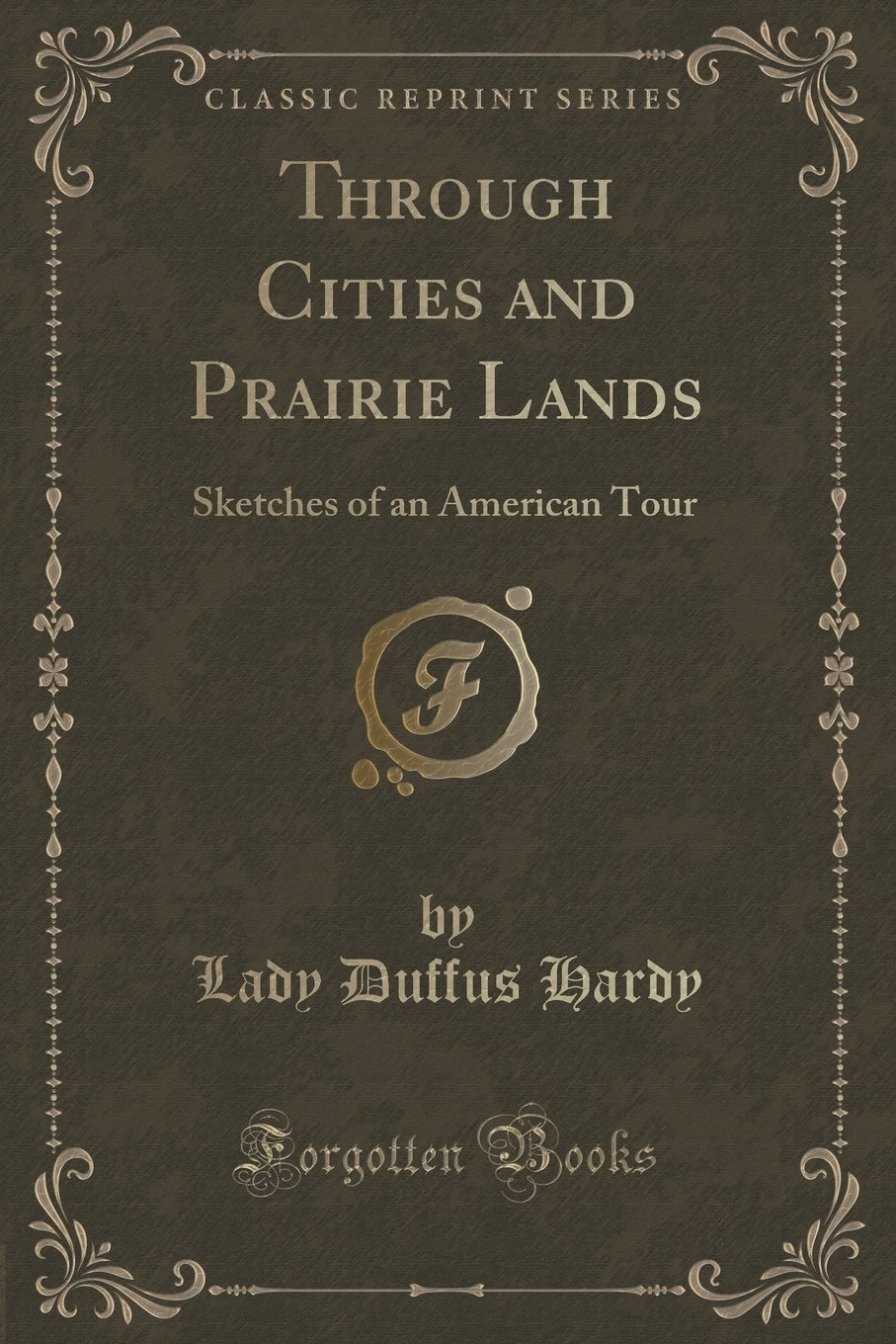 Read Online Through Cities and Prairie Lands: Sketches of an American Tour (Classic Reprint) pdf epub