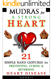 Mudras for a Strong Heart: 21 Simple Hand Gestures for Preventing, Curing & Reversing Heart Disease: [ A Holistic Approach to Preventing & Curing Heart Disease ] (Mudra Healing Book 8)
