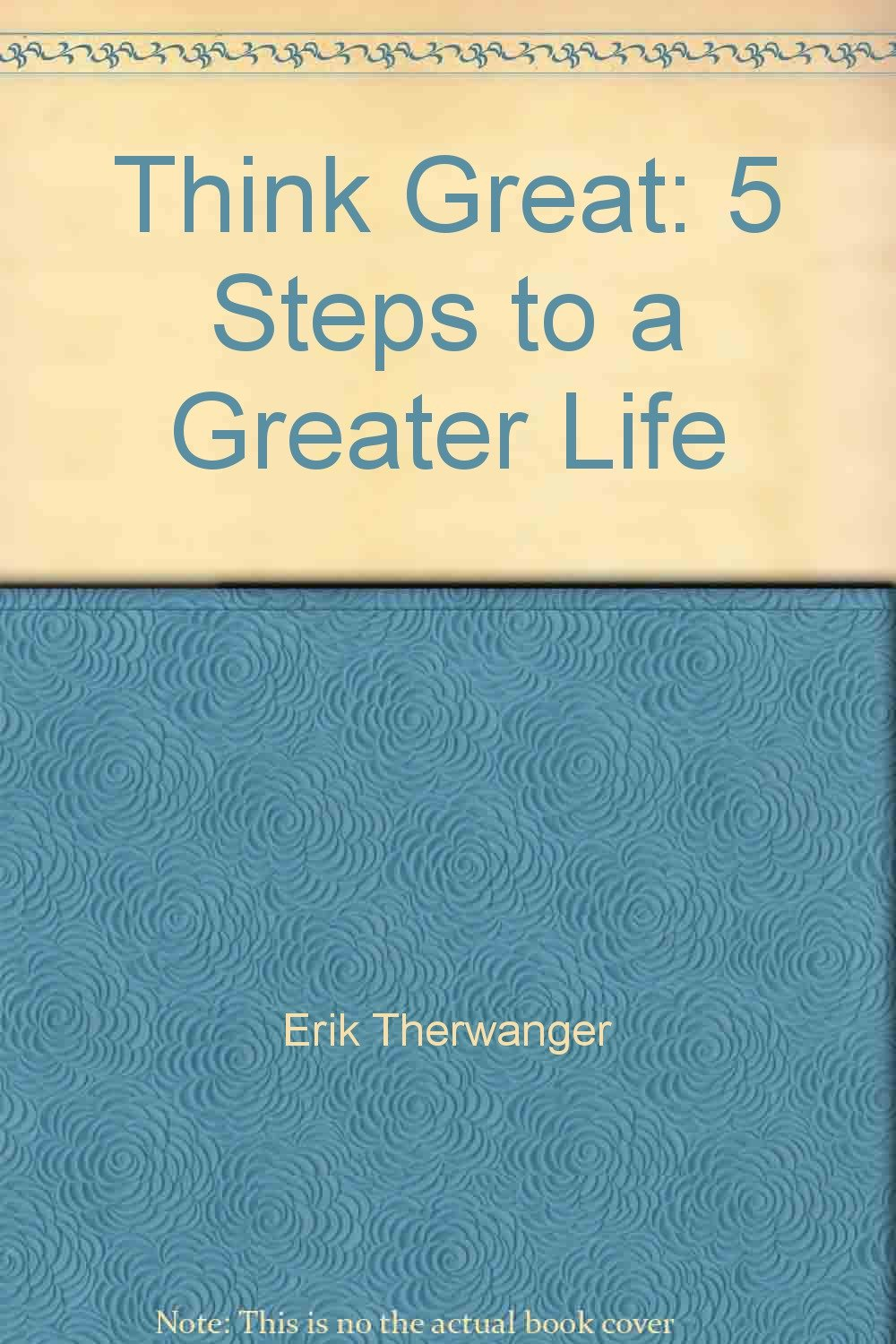 Think Great: 5 Steps to a Greater Life: Erik Therwanger
