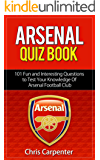 Arsenal FC Quiz Book: 101 Questions That Will Test Your Knowledge of the Gunners: 2017/18 Edition