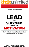 Lead and Succeed Through Motivation: How to motivate your staff and inspire them to achieve goals in the workplace