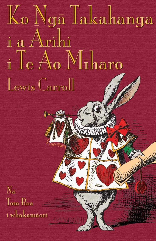 Ko Nga Takahanga I A Arihi I Te Ao Miharo  Alice's Adventures In Wonderland In Maori