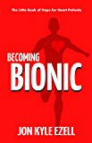 Becoming Bionic: The Little Book of Hope for Heart Patients