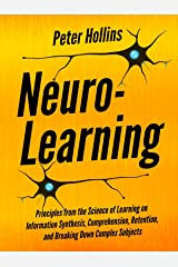 Neuro-Learning:  Principles from the Science of Learning on Information Synthesis, Comprehension, Retention, and Breaking Down Complex Subjects (Learning how to Learn Book 7) Kindle Edition