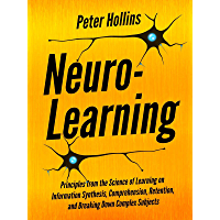 Neuro-Learning:  Principles from the Science of Learning on Information Synthesis, Comprehension, Retention, and Breaking Down Complex Subjects (Learning how to Learn Book 7) (English Edition)