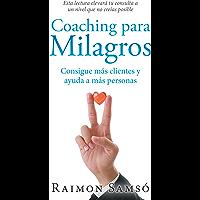 Coaching Para Milagros: Consigue Más Clientes Y Ayuda a Más Personas (Spanish Edition)