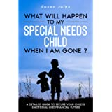 What will happen to my Special Needs Child when I am gone: A Detailed Guide to Secure Your Child's Emotional and…