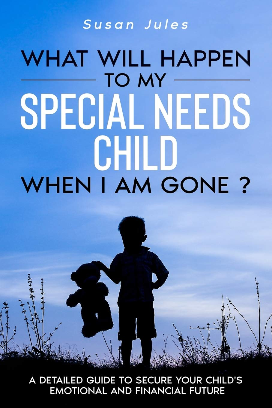 Image for What will happen to my Special Needs Child when I am gone: A Detailed Guide to Secure Your Child's Emotional and Financial Future