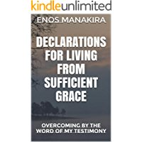 DECLARATIONS FOR LIVING FROM SUFFICIENT GRACE: OVERCOMING BY THE WORD OF MY TESTIMONY