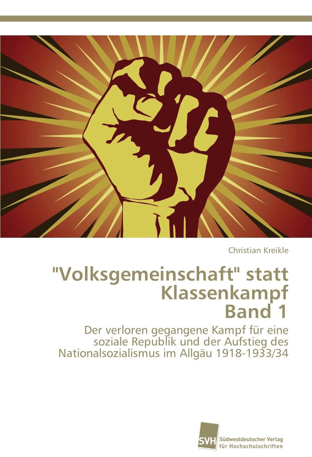 Volksgemeinschaft statt Klassenkampf Band 1: Der verloren gegangene Kampf für eine soziale Republik und der Aufstieg des Nationalsozialismus im Allgäu 1918-1933/34