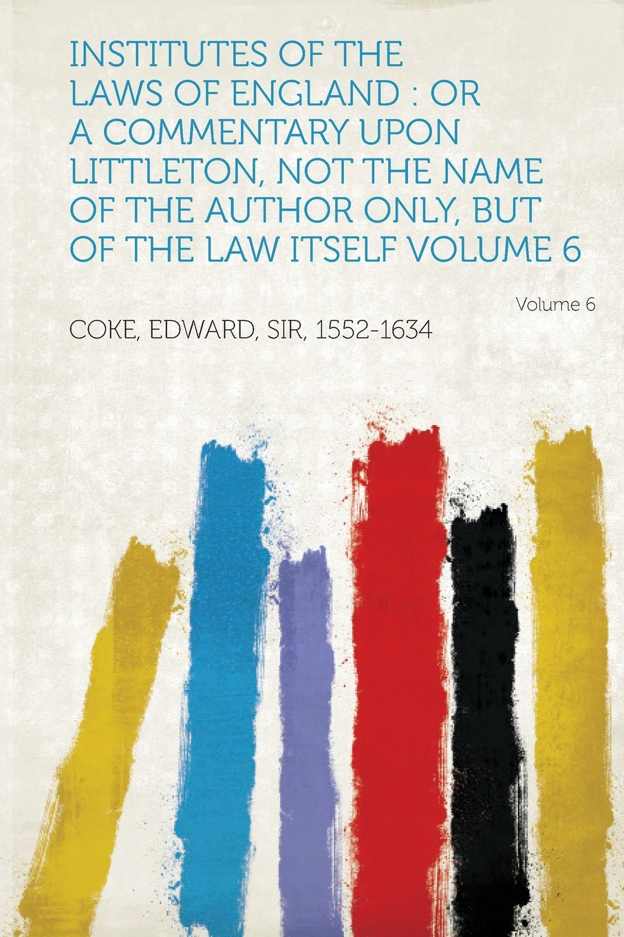 Institutes of the Laws of England: Or a Commentary Upon Littleton, Not the Name of the Author Only, But of the Law Itself Volume 6 Volume 6 pdf
