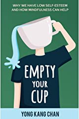 Empty Your Cup: Why We Have Low Self-Esteem and How Mindfulness Can Help (Self-Compassion Book 1) Kindle Edition