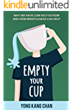 Empty Your Cup: Why We Have Low Self-Esteem and How Mindfulness Can Help (Self-Compassion Book 1) (English Edition)