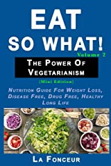 Eat So What! The Power of Vegetarianism Volume 2: Nutrition guide for weight loss, disease free, drug free, healthy long life (Mini Edition) Paperback