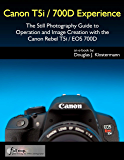 Canon T5i / 700D Experience - The Still Photography Guide to Operation and Image Creation with the Canon Rebel T5i / EOS 700D (English Edition)