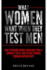 What Women Want When They Test Men: How to Decode Female Behavior, Pass a Woman's Tests, and Attract Women Through Authenticity Kindle Edition