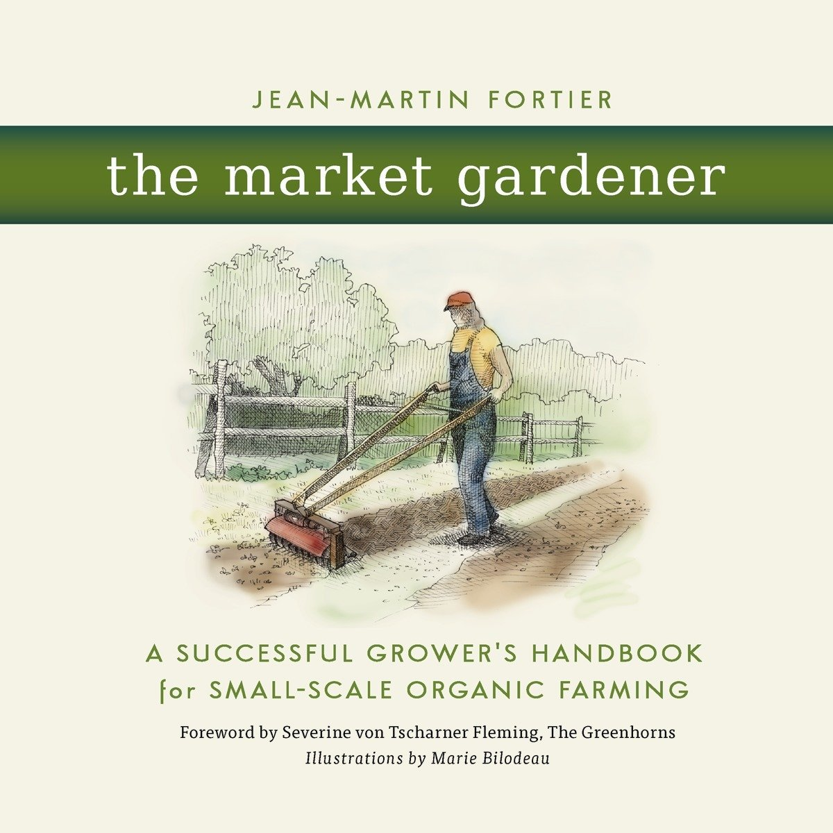 The Market Gardener: A Successful Growers Handbook for Small-scale Organic Farming: Amazon.es: Jean-Martin Fortier, Marie Bilodeau, Severine Von Tscharner ...
