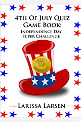 4th Of July Quiz Game Book:  Independence Day Super Challenge (Holiday Quiz Books:  Facts And Fun For Kids Of All Ages Book 5) Kindle Edition