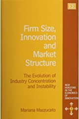 Firm Size, Innovation and Market Structure: The Evolution of Industry Concentration and Instability (New Horizons in the Economics of Innovation Series) Hardcover