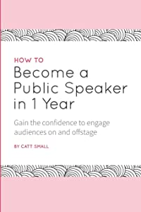 How to Become a Public Speaker in 1 Year: Gain the confidence to engage audiences on and offstage