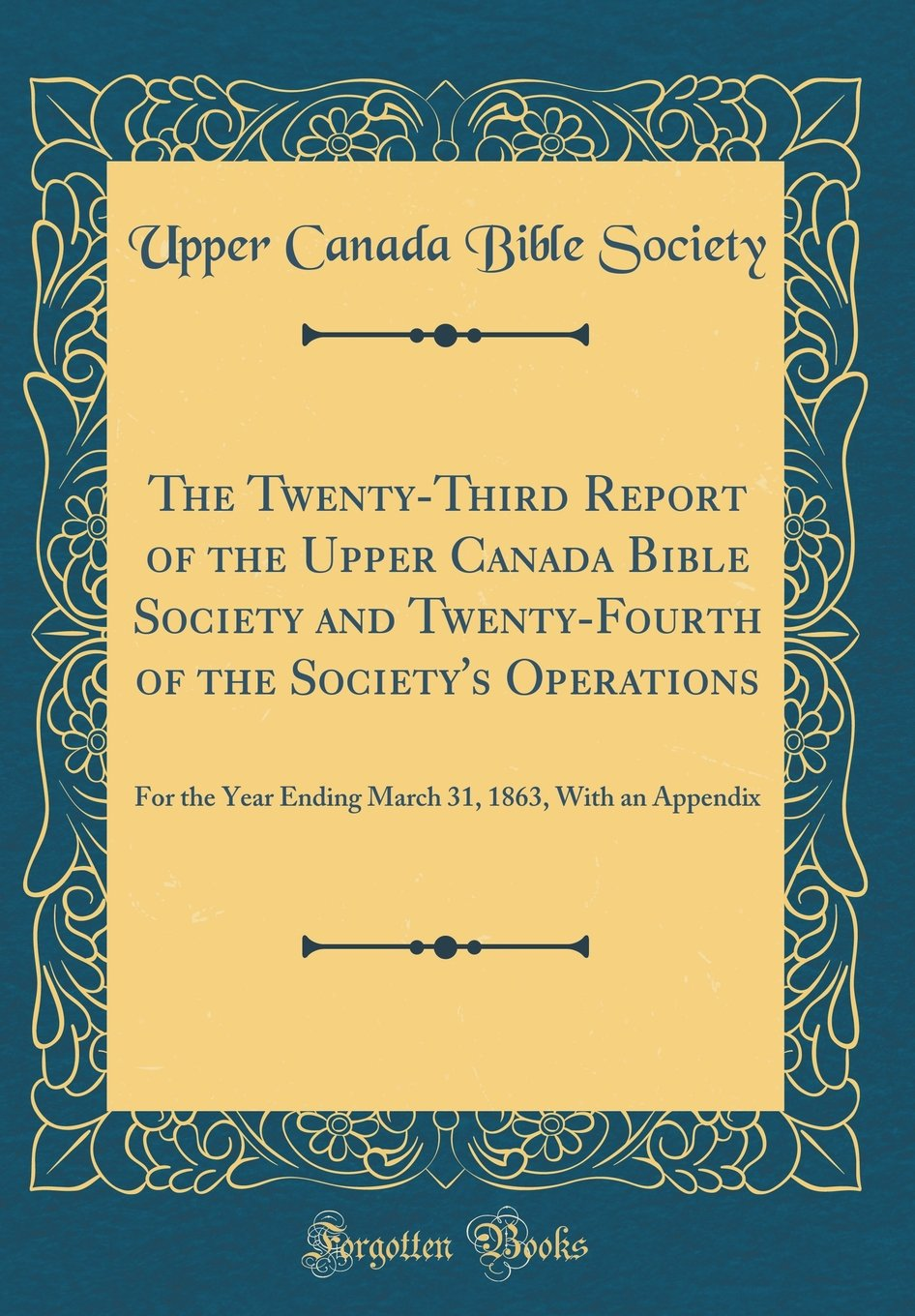 The Twenty-Third Report of the Upper Canada Bible Society and Twenty-Fourth of the Society's Operations: For the Year Ending March 31, 1863, With an Appendix (Classic Reprint) pdf