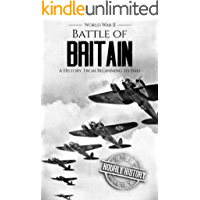 Battle of Britain - World War II: A History From Beginning to End (World War 2 Battles Book 4) (English Edition)