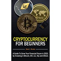 Cryptocurrency For Beginners: A Guide To Grow Your Financial Future in 2021 by Investing in Bitcoin, Eth, Ltc, Xrp and…