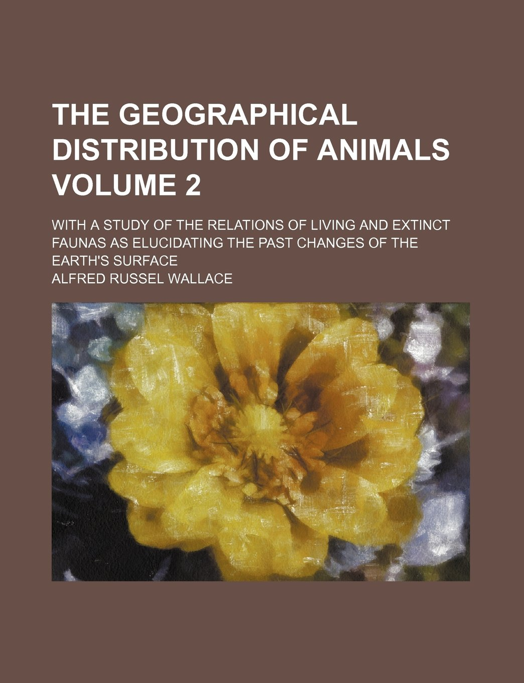 Read Online The geographical distribution of animals Volume 2; with a study of the relations of living and extinct faunas as elucidating the past changes of the earth's surface pdf epub