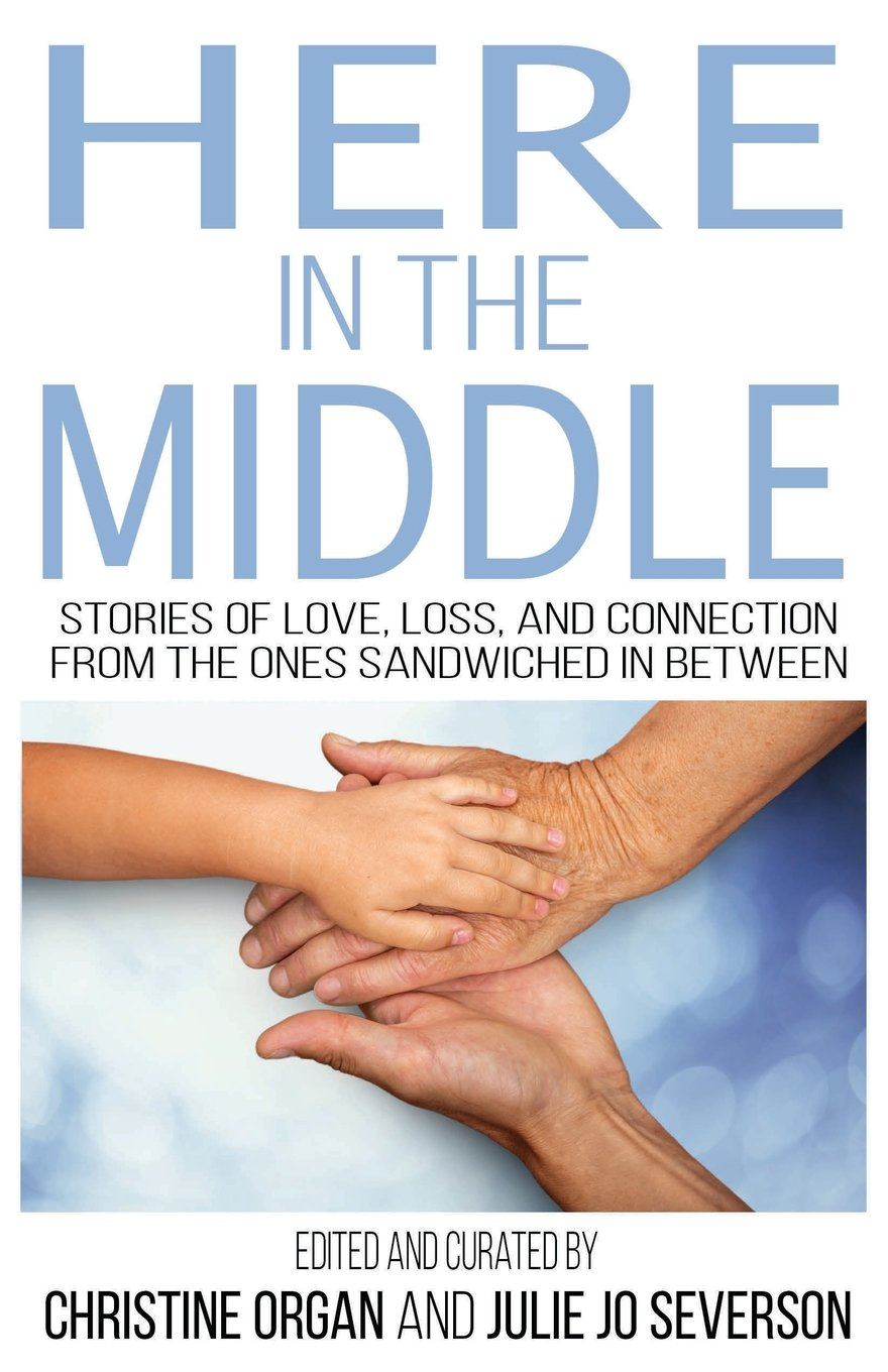 Here in the Middle: Stories of Love, Loss, and Connection from the Ones  Sandwiched in Between: Organ, Christine, Severson, Julie Jo: 9781684197804:  Amazon.com: Books