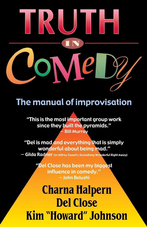 Truth in Comedy: The Manual for Improvisation: Charna Halpern, Del Close,  Kim Howard Johnson: 9781566080033: Amazon.com: Books